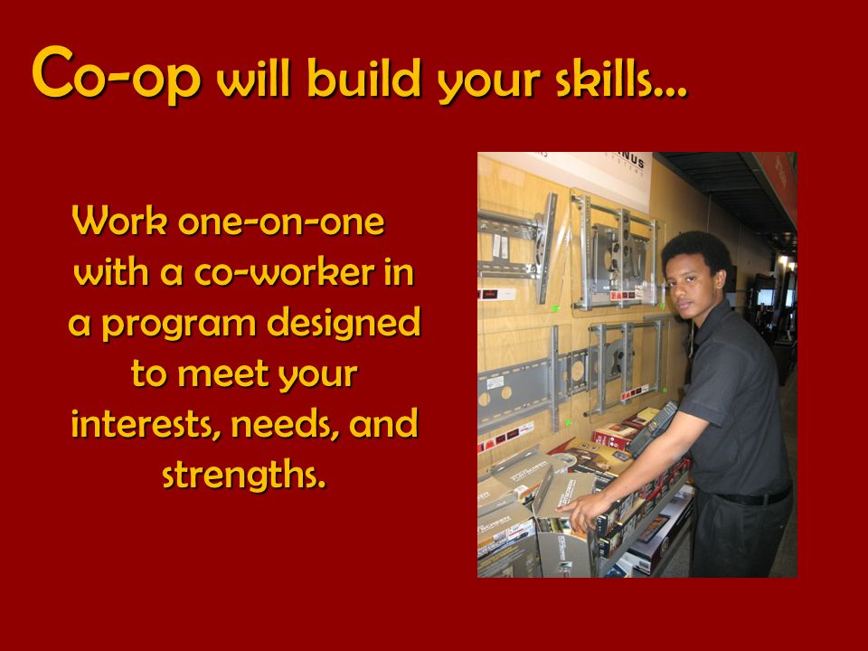 C o-op will build your skills… C o-op will build your skills… Work one-on-one with a co-worker in a program designed to meet your interests, needs, and strengths.