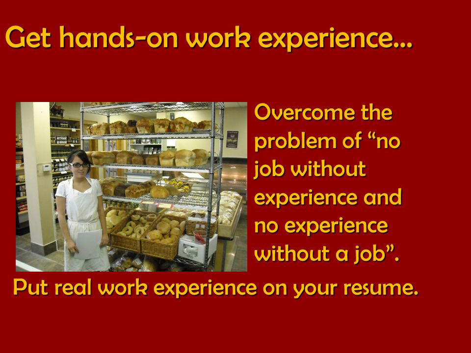 Get hands-on work experience… Overcome the problem of no job without experience and no experience without a job.