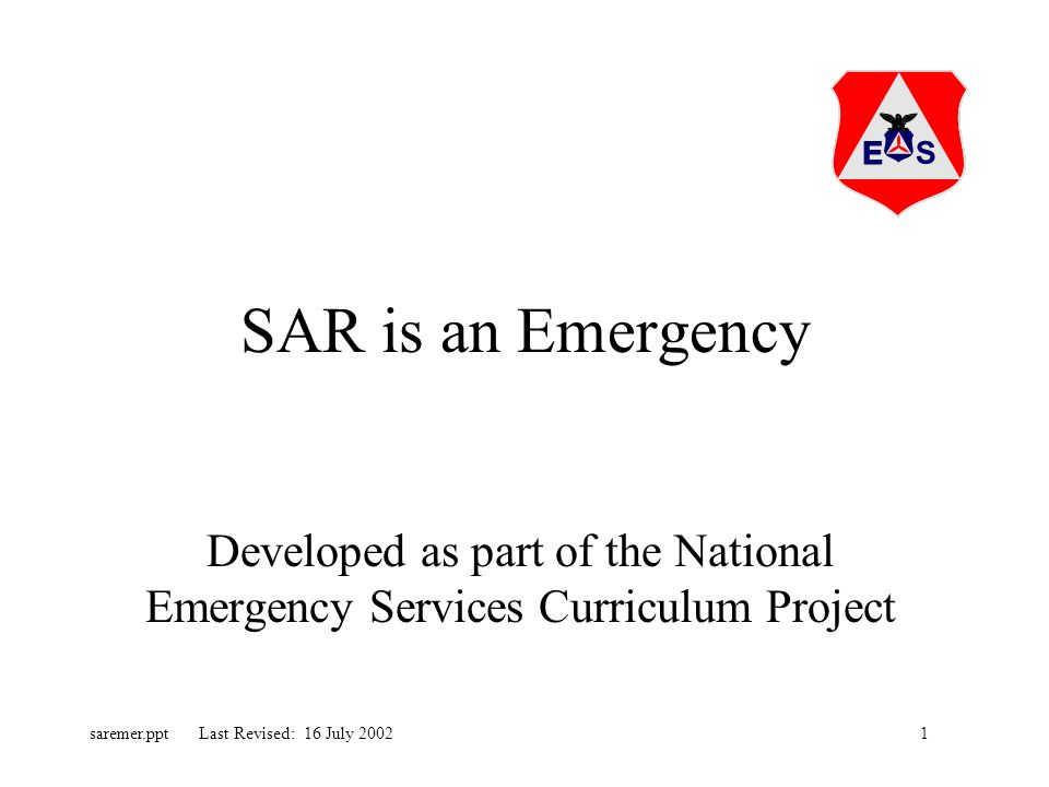 1saremer.ppt Last Revised: 16 July 2002 SAR is an Emergency Developed as part of the National Emergency Services Curriculum Project
