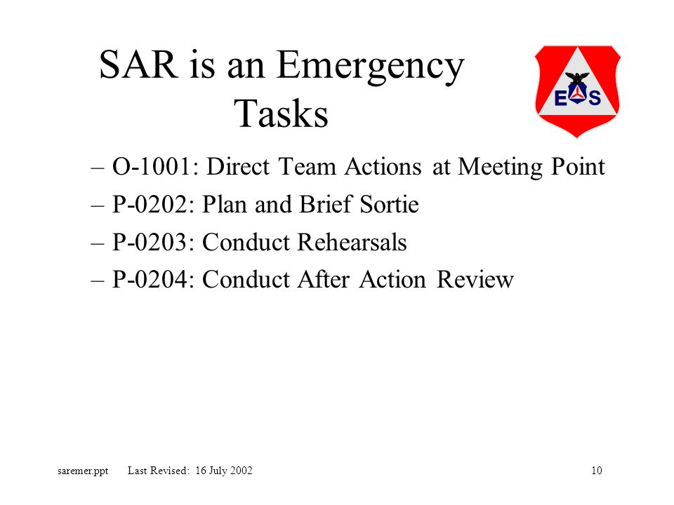 10saremer.ppt Last Revised: 16 July 2002 SAR is an Emergency Tasks –O-1001: Direct Team Actions at Meeting Point –P-0202: Plan and Brief Sortie –P-0203: Conduct Rehearsals –P-0204: Conduct After Action Review