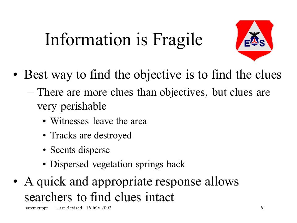 6saremer.ppt Last Revised: 16 July 2002 Information is Fragile Best way to find the objective is to find the clues –There are more clues than objectives, but clues are very perishable Witnesses leave the area Tracks are destroyed Scents disperse Dispersed vegetation springs back A quick and appropriate response allows searchers to find clues intact