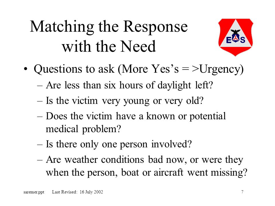 7saremer.ppt Last Revised: 16 July 2002 Matching the Response with the Need Questions to ask (More Yess = >Urgency) –Are less than six hours of daylight left.