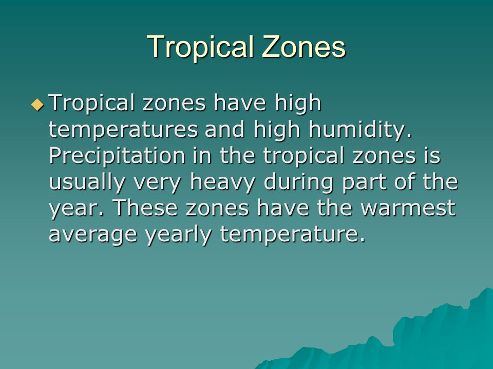 Tropical Zones Tropical zones have high temperatures and high humidity. Precipitation in the tropical zones is usually very heavy during part of the y