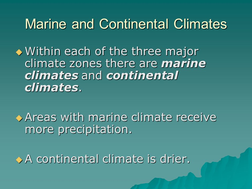 Marine and Continental Climates Within each of the three major climate zones there are marine climates and continental climates. Areas with marine cli