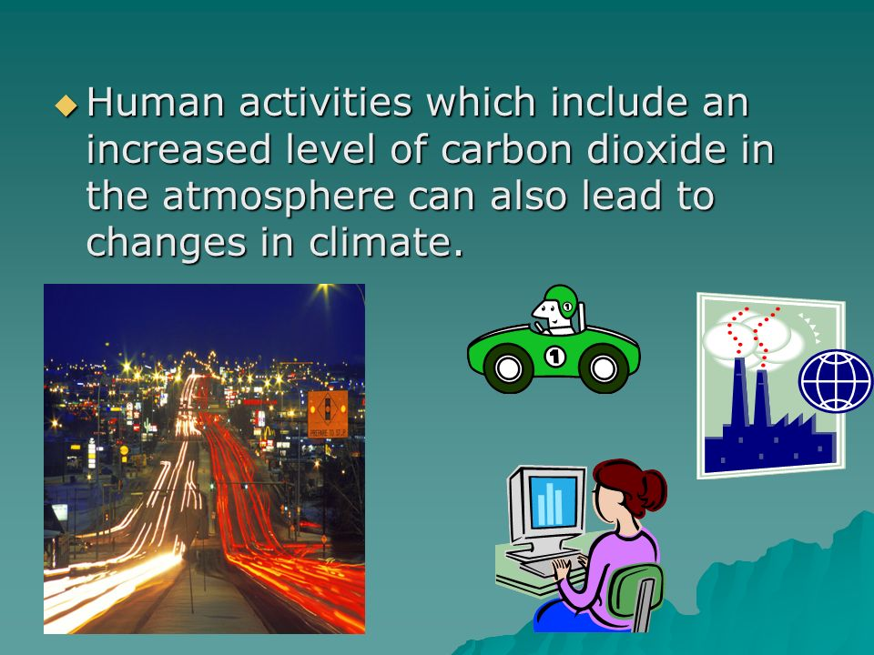 Human activities which include an increased level of carbon dioxide in the atmosphere can also lead to changes in climate. Human activities which incl