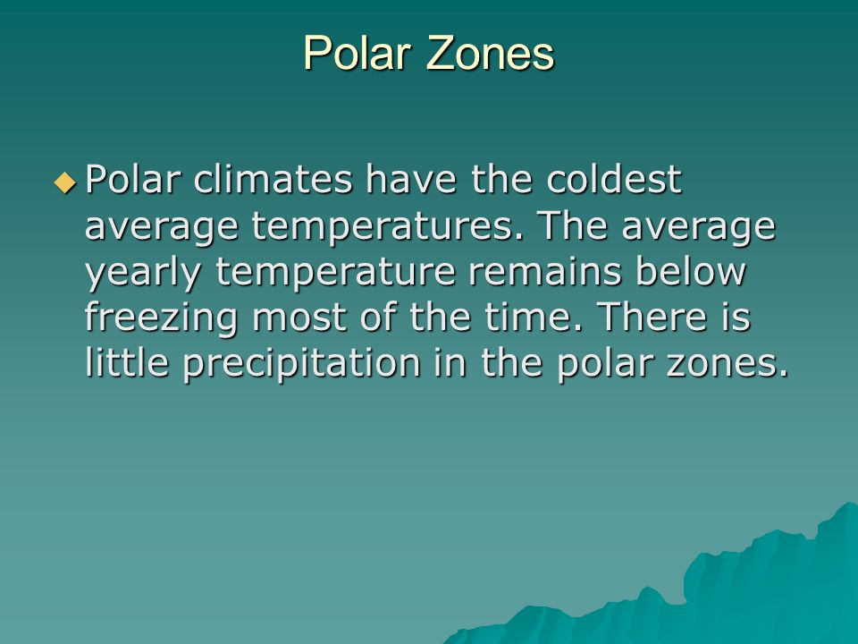 Polar Zones Polar climates have the coldest average temperatures. The average yearly temperature remains below freezing most of the time. There is lit