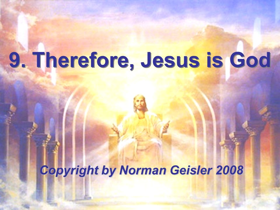 9. Therefore, Jesus is God Copyright by Norman Geisler 2008