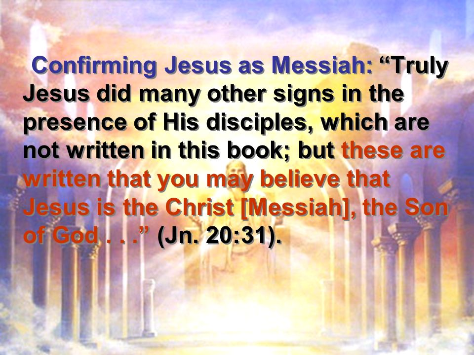 Confirming Jesus as Messiah: Truly Jesus did many other signs in the presence of His disciples, which are not written in this book; but these are written that you may believe that Jesus is the Christ [Messiah], the Son of God...