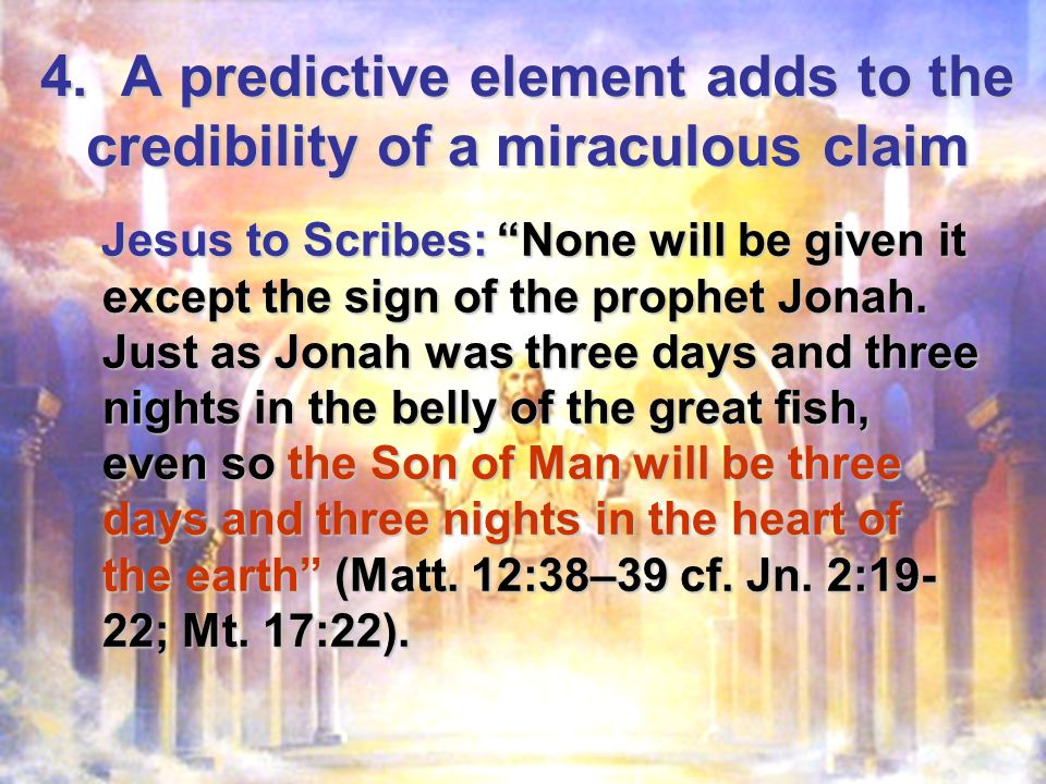4. A predictive element adds to the credibility of a miraculous claim Jesus to Scribes: None will be given it except the sign of the prophet Jonah. Ju