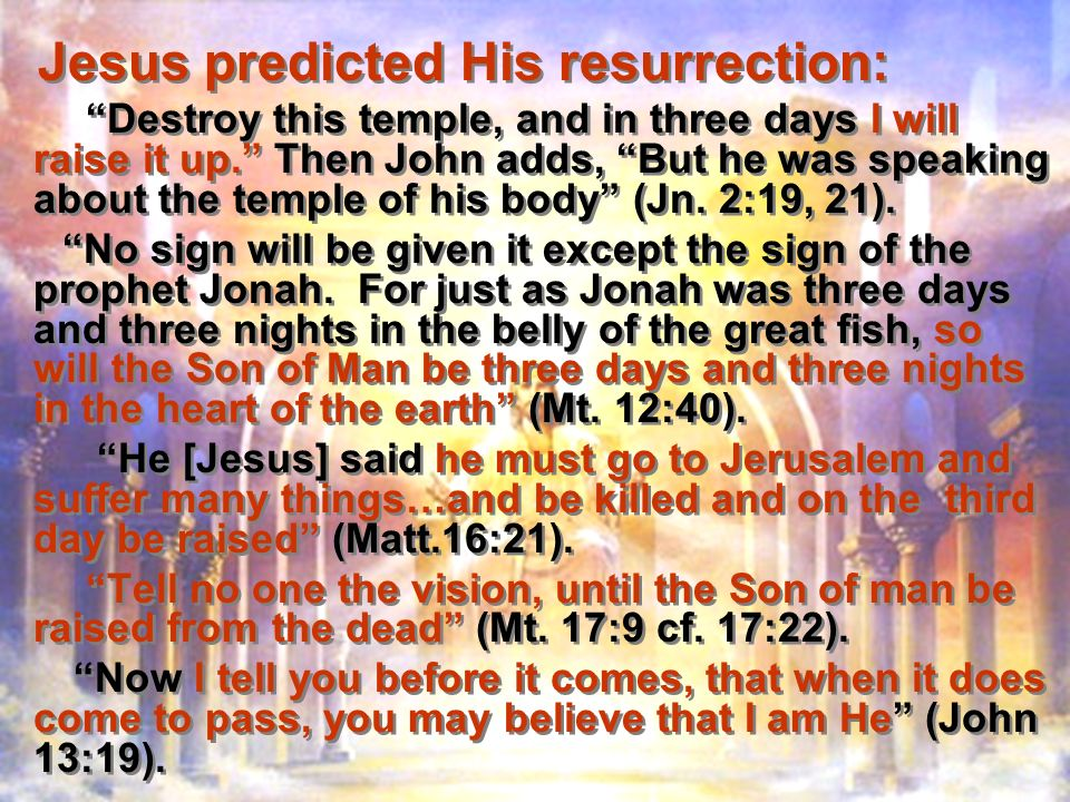 Jesus predicted His resurrection: Destroy this temple, and in three days I will raise it up.