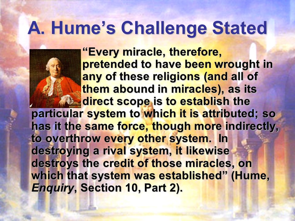 A. Humes Challenge Stated Every miracle, therefore, pretended to have been wrought in any of these religions (and all of them abound in miracles), as