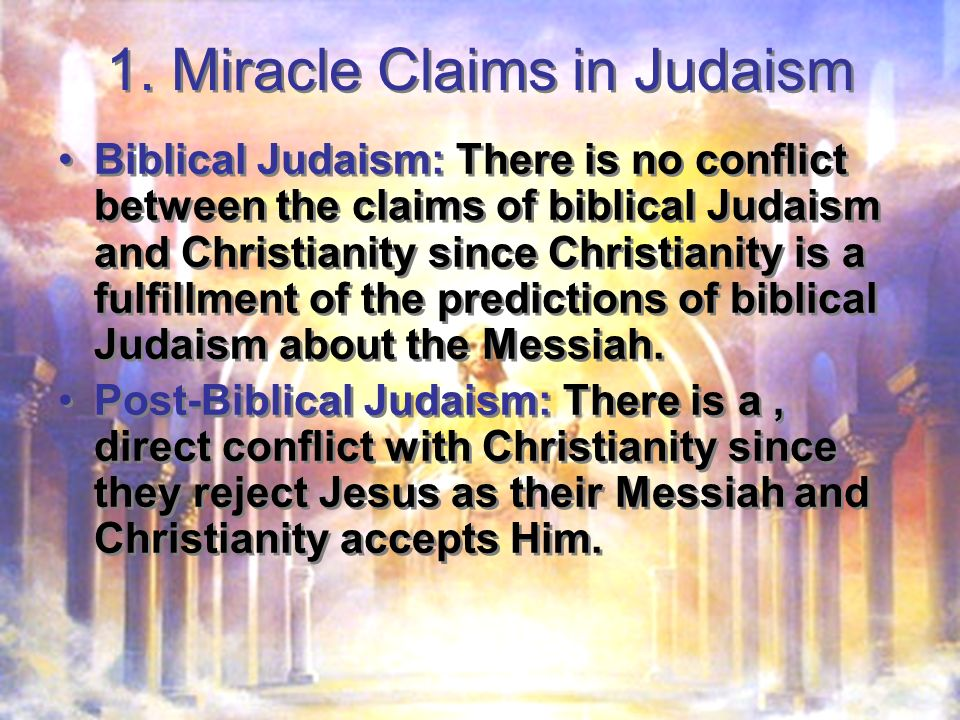 1. Miracle Claims in Judaism Biblical Judaism: There is no conflict between the claims of biblical Judaism and Christianity since Christianity is a fu