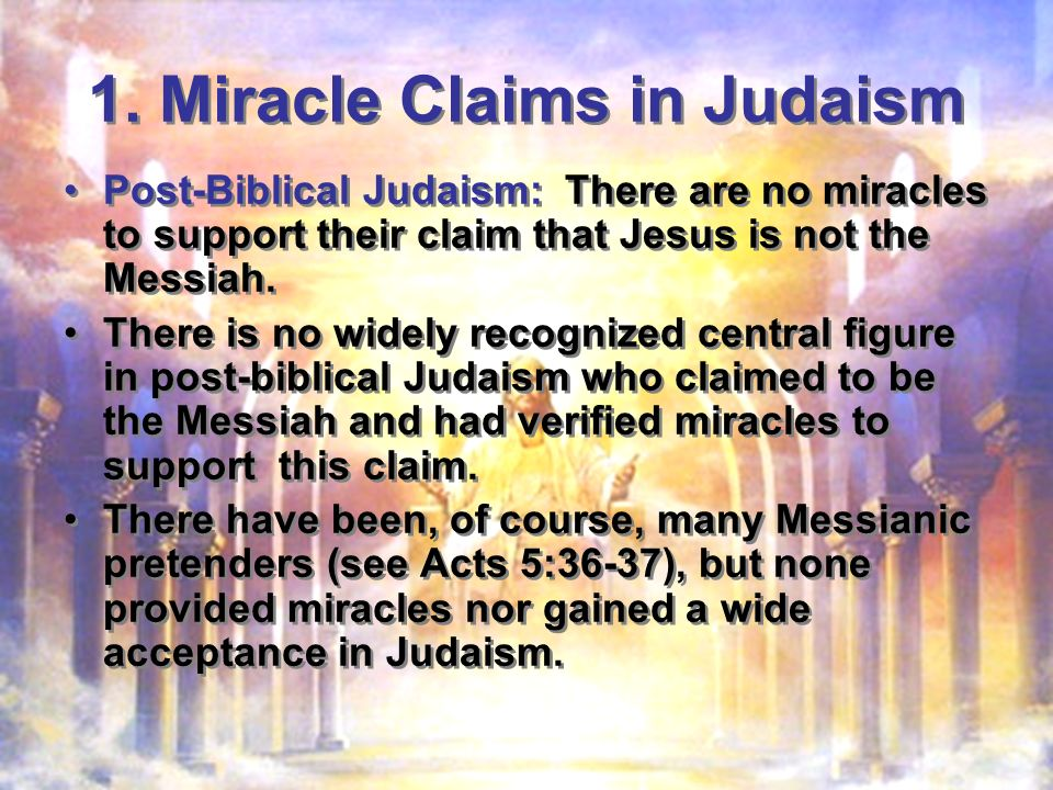 1. Miracle Claims in Judaism Post-Biblical Judaism: There are no miracles to support their claim that Jesus is not the Messiah. There is no widely rec