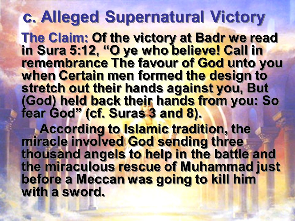 c. Alleged Supernatural Victory The Claim: Of the victory at Badr we read in Sura 5:12, O ye who believe! Call in remembrance The favour of God unto y