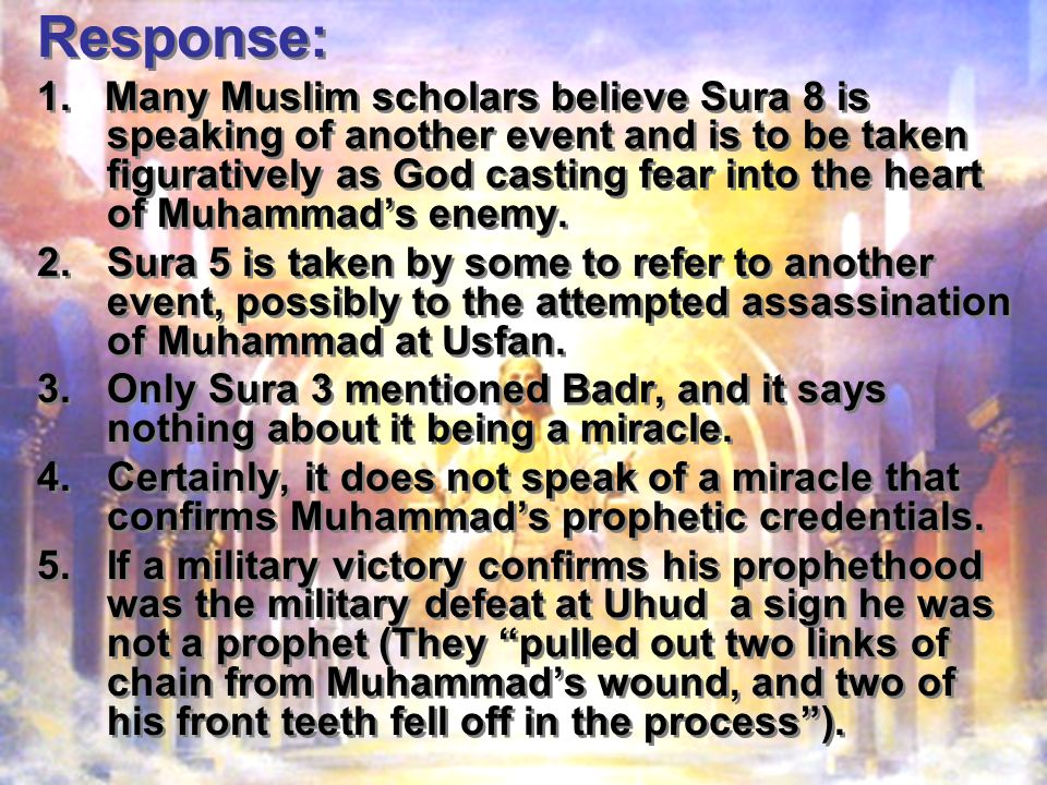 Response: 1. Many Muslim scholars believe Sura 8 is speaking of another event and is to be taken figuratively as God casting fear into the heart of Mu