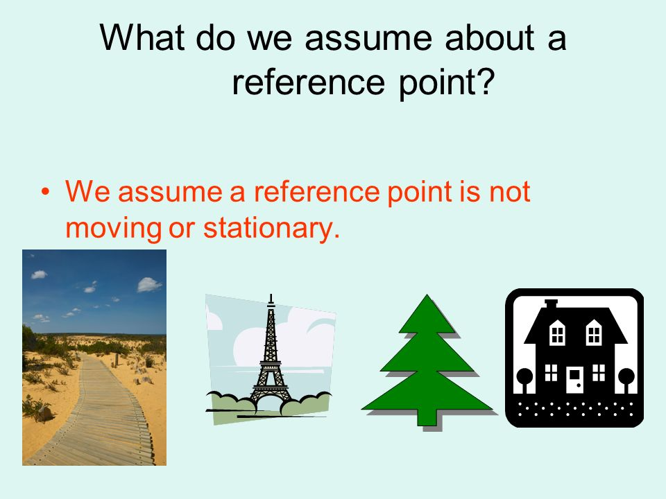 What do we assume about a reference point? We assume a reference point is not moving or stationary.