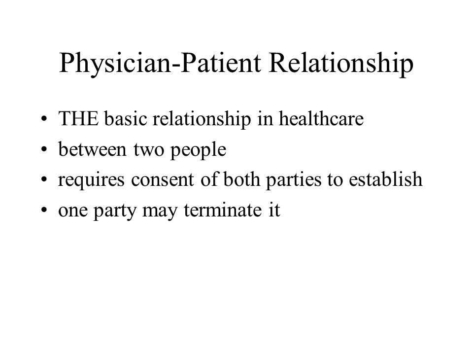 Physician-Patient Relationship THE basic relationship in healthcare between two people requires consent of both parties to establish one party may terminate it