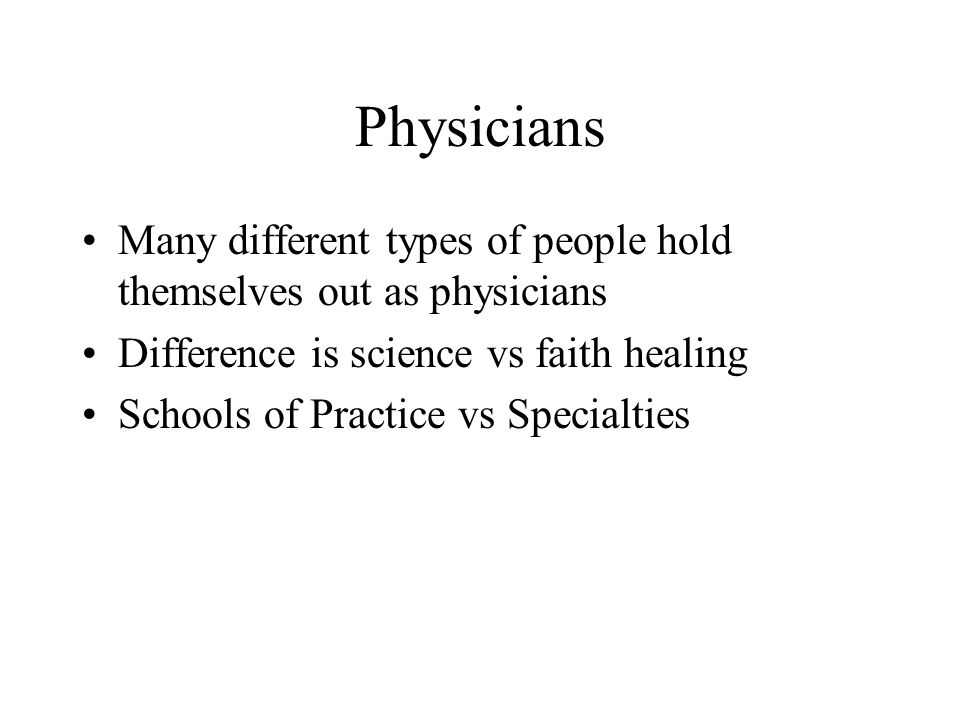 Physicians Many different types of people hold themselves out as physicians Difference is science vs faith healing Schools of Practice vs Specialties