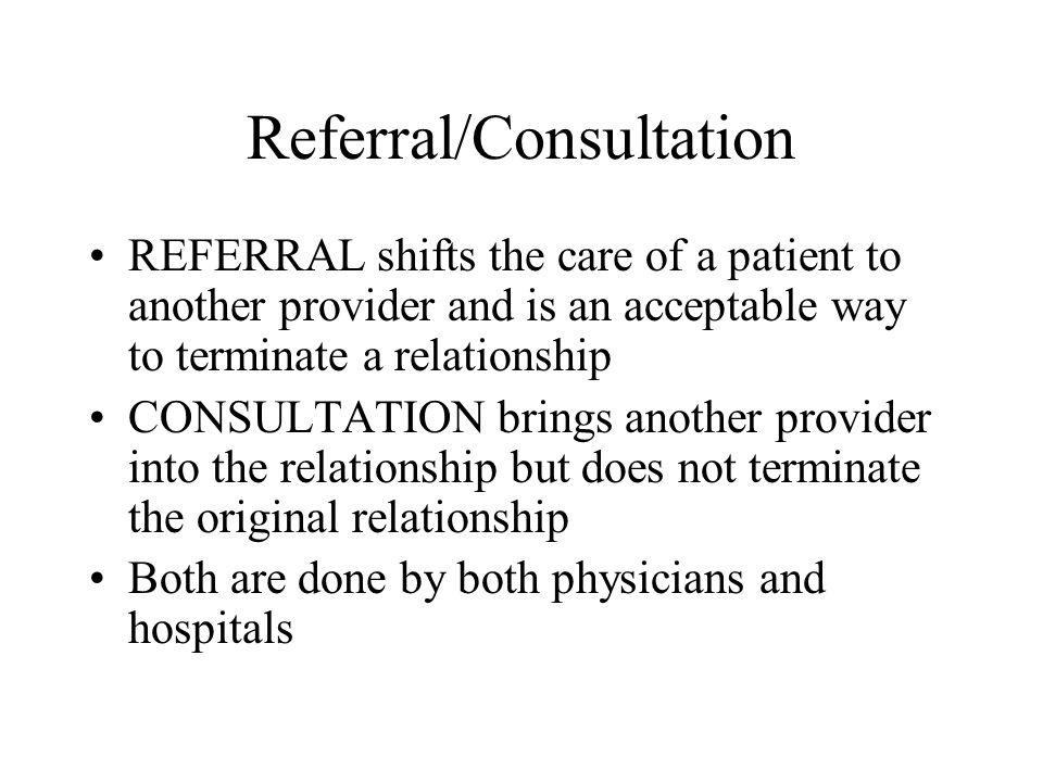 Referral/Consultation REFERRAL shifts the care of a patient to another provider and is an acceptable way to terminate a relationship CONSULTATION brings another provider into the relationship but does not terminate the original relationship Both are done by both physicians and hospitals