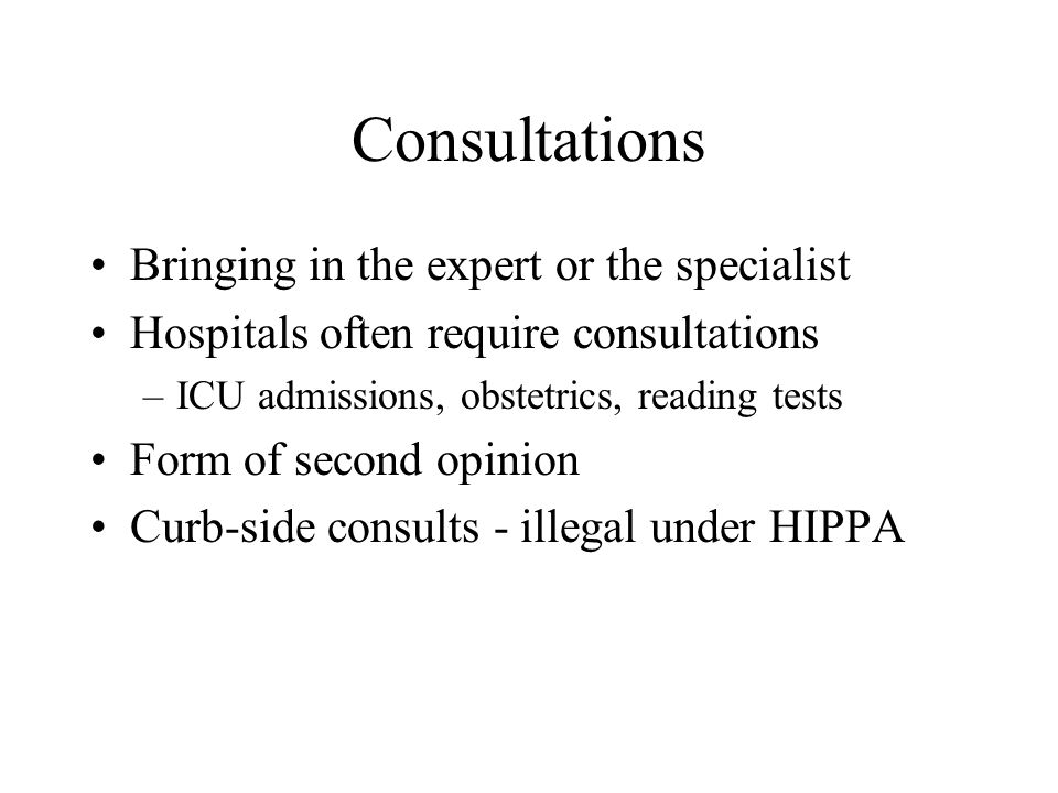 Consultations Bringing in the expert or the specialist Hospitals often require consultations –ICU admissions, obstetrics, reading tests Form of second opinion Curb-side consults - illegal under HIPPA