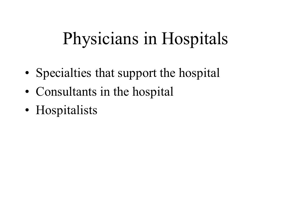 Physicians in Hospitals Specialties that support the hospital Consultants in the hospital Hospitalists