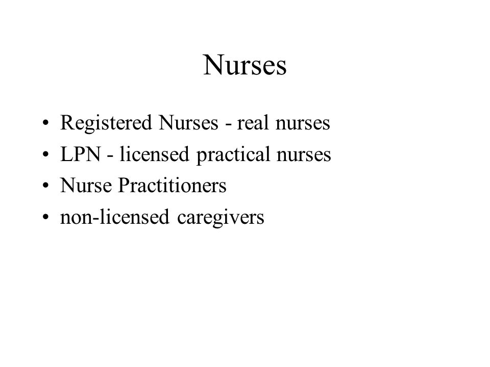 Nurses Registered Nurses - real nurses LPN - licensed practical nurses Nurse Practitioners non-licensed caregivers