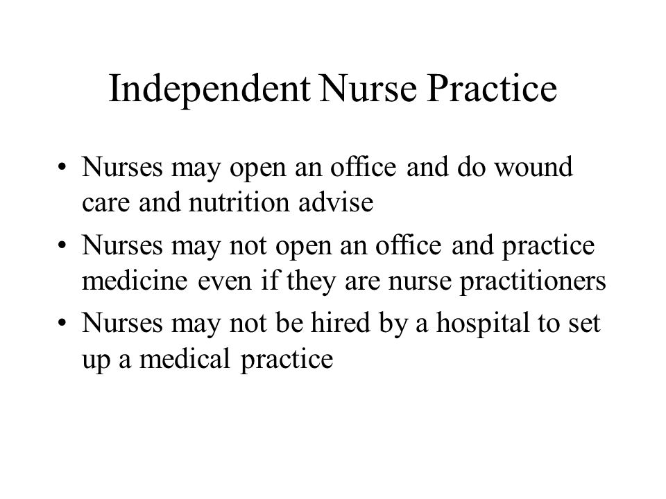 Independent Nurse Practice Nurses may open an office and do wound care and nutrition advise Nurses may not open an office and practice medicine even if they are nurse practitioners Nurses may not be hired by a hospital to set up a medical practice