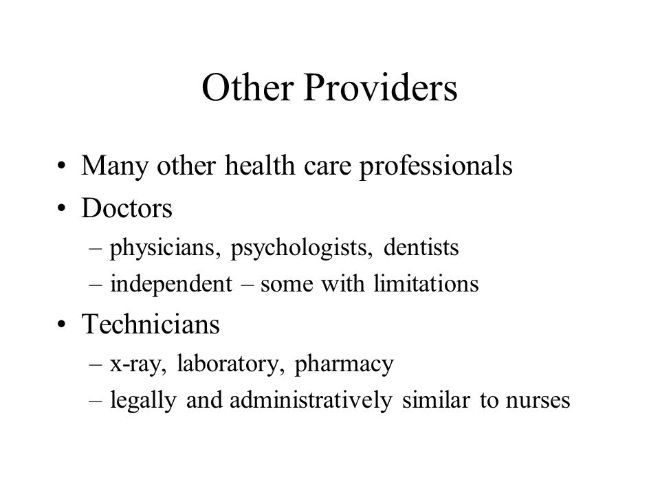 Other Providers Many other health care professionals Doctors –physicians, psychologists, dentists –independent – some with limitations Technicians –x-ray, laboratory, pharmacy –legally and administratively similar to nurses