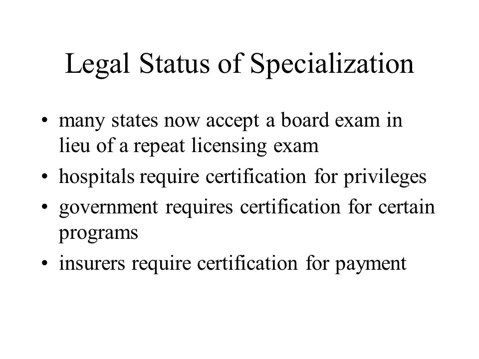 Legal Status of Specialization many states now accept a board exam in lieu of a repeat licensing exam hospitals require certification for privileges government requires certification for certain programs insurers require certification for payment