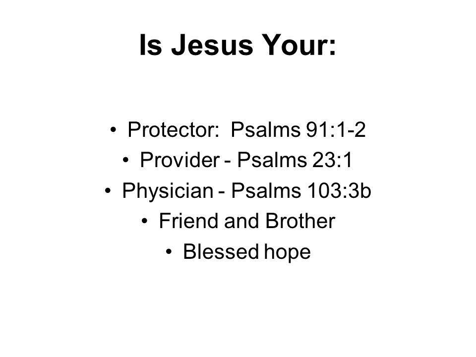 Is Jesus Your: Protector: Psalms 91:1-2 Provider - Psalms 23:1 Physician - Psalms 103:3b Friend and Brother Blessed hope