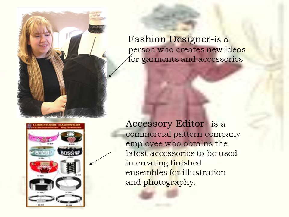 Fashion Designer- is a person who creates new ideas for garments and accessories Accessory Editor- is a commercial pattern company employee who obtain