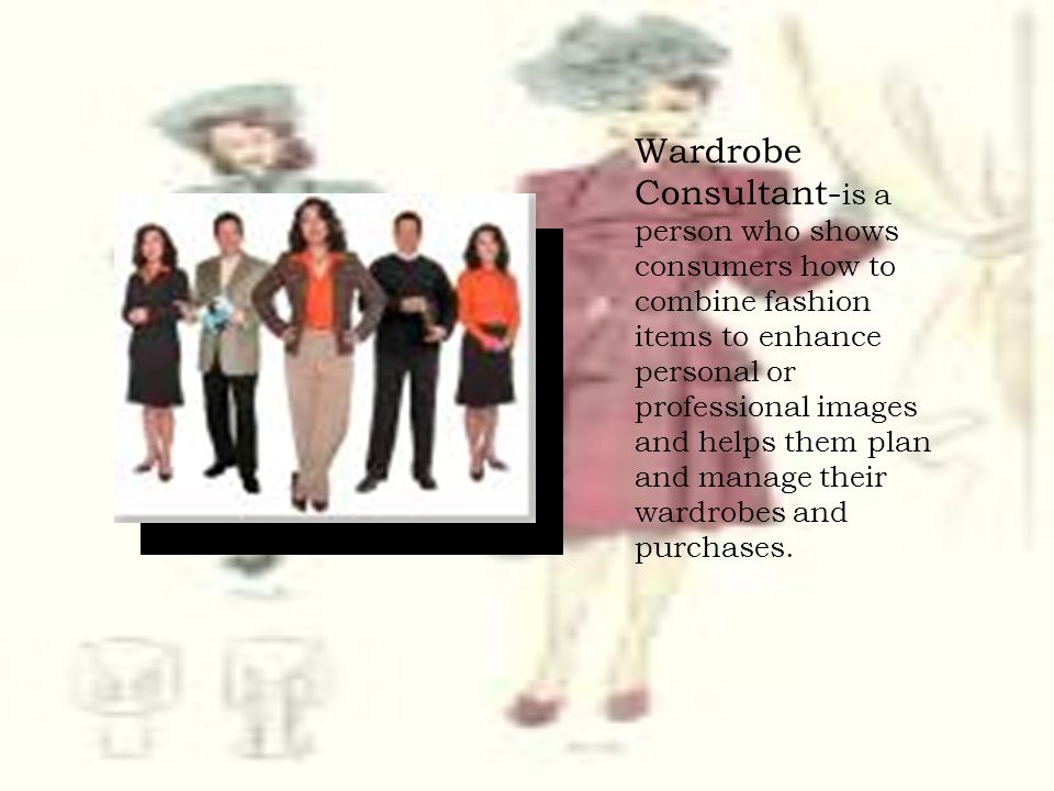 Wardrobe Consultant- is a person who shows consumers how to combine fashion items to enhance personal or professional images and helps them plan and m