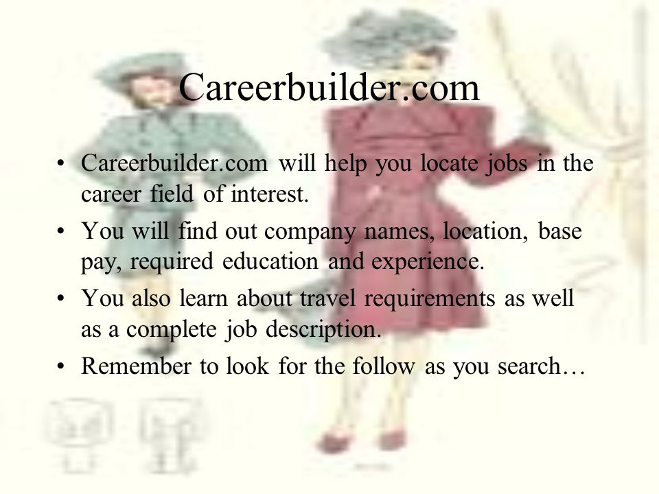 Careerbuilder.com Careerbuilder.com will help you locate jobs in the career field of interest. You will find out company names, location, base pay, re