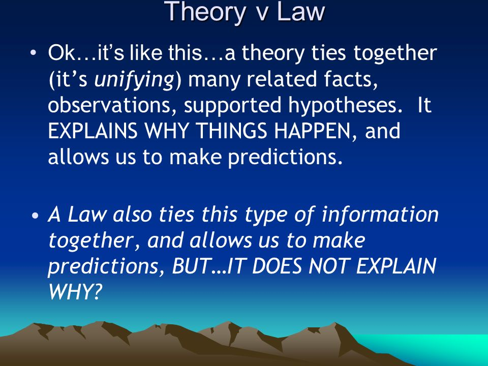 Theory v Law Ok…its like this… a theory ties together (its unifying) many related facts, observations, supported hypotheses. It EXPLAINS WHY THINGS HA