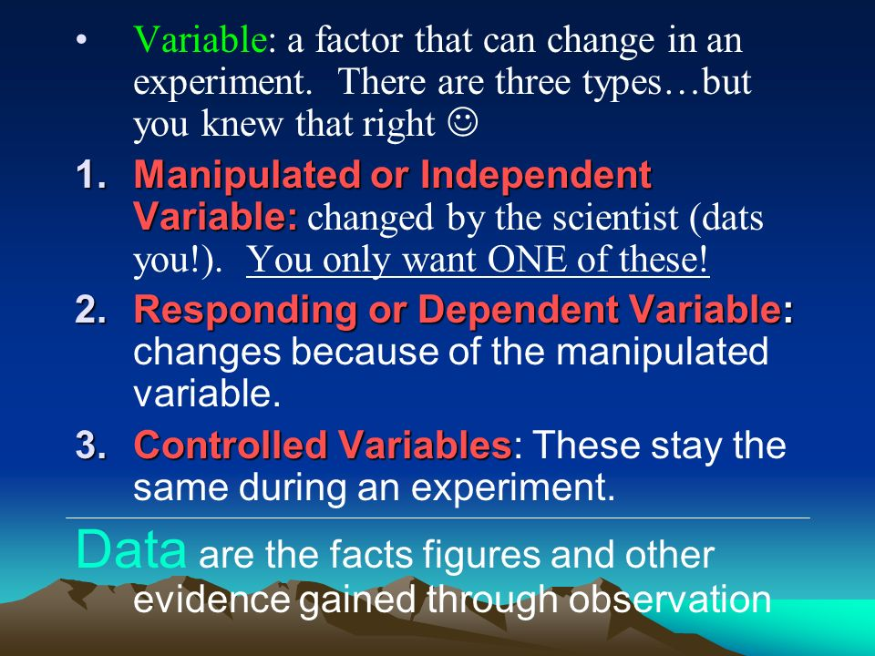 Variable: a factor that can change in an experiment. There are three types…but you knew that right 1.Manipulated or Independent Variable: 1.Manipulate