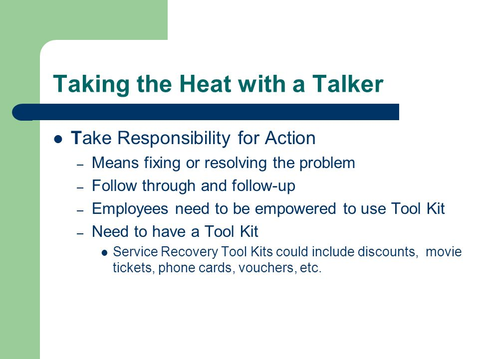 Taking the Heat with a Talker Take Responsibility for Action – Means fixing or resolving the problem – Follow through and follow-up – Employees need to be empowered to use Tool Kit – Need to have a Tool Kit Service Recovery Tool Kits could include discounts, movie tickets, phone cards, vouchers, etc.