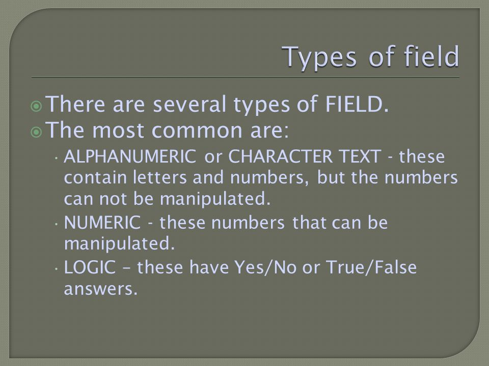 There are several types of FIELD. The most common are: ALPHANUMERIC or CHARACTER TEXT - these contain letters and numbers, but the numbers can not be