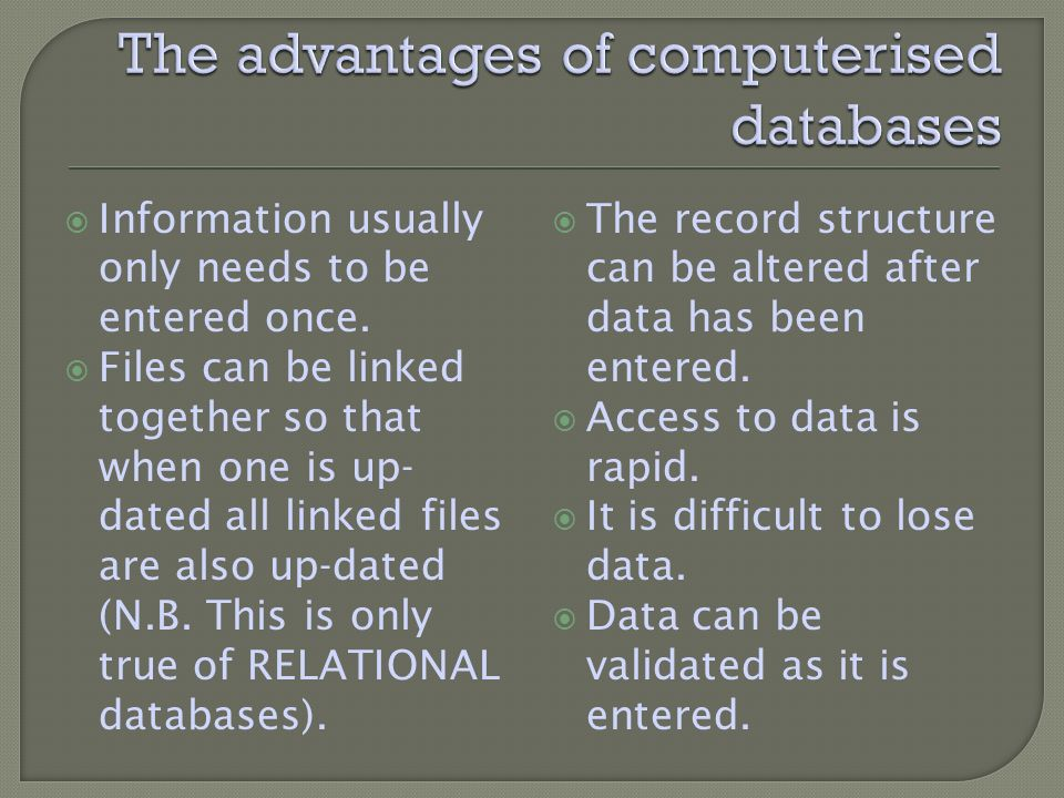 Information usually only needs to be entered once. Files can be linked together so that when one is up- dated all linked files are also up-dated (N.B.