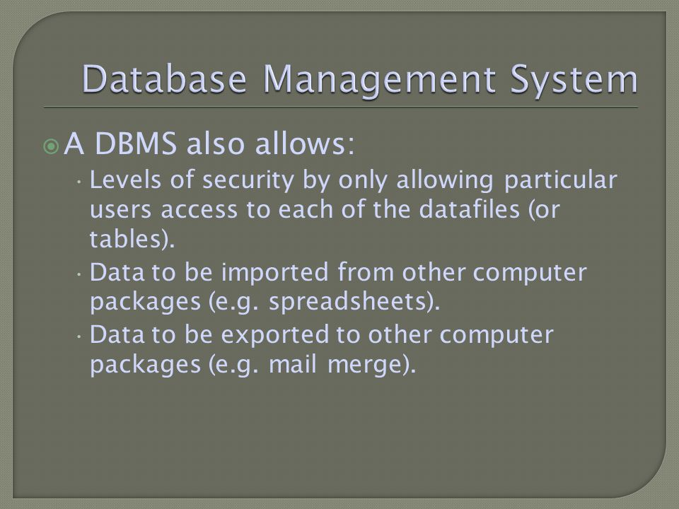 A DBMS also allows: Levels of security by only allowing particular users access to each of the datafiles (or tables).