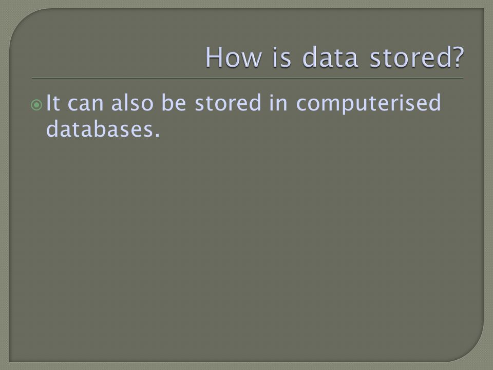 It can also be stored in computerised databases.