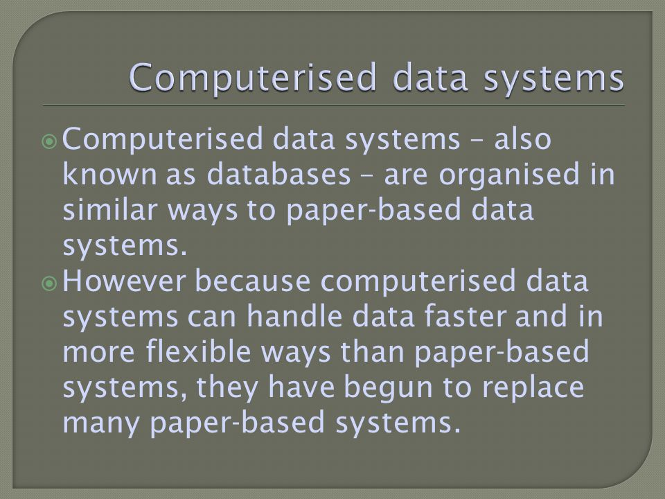 Computerised data systems – also known as databases – are organised in similar ways to paper-based data systems.
