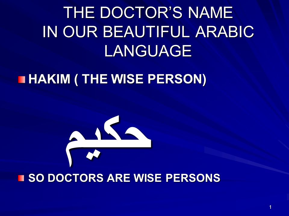1 THE DOCTORS NAME IN OUR BEAUTIFUL ARABIC LANGUAGE HAKIM ( THE WISE PERSON) حكيم SO DOCTORS ARE WISE PERSONS