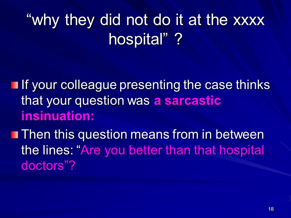 18 why they did not do it at the xxxx hospital ? If your colleague presenting the case thinks that your question was a sarcastic insinuation: Then thi