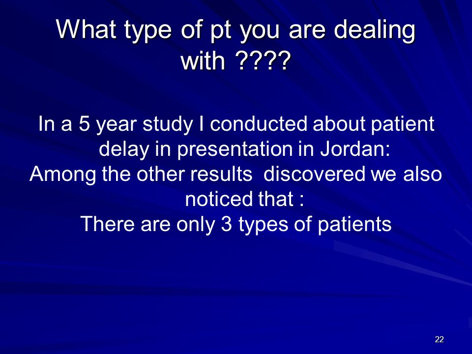 22 What type of pt you are dealing with ???? In a 5 year study I conducted about patient delay in presentation in Jordan: Among the other results disc