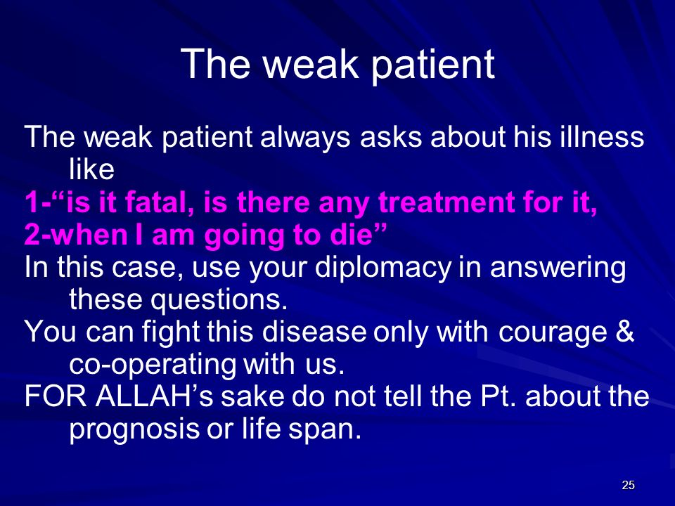 25 The weak patient The weak patient always asks about his illness like 1-is it fatal, is there any treatment for it, 2-when I am going to die In this