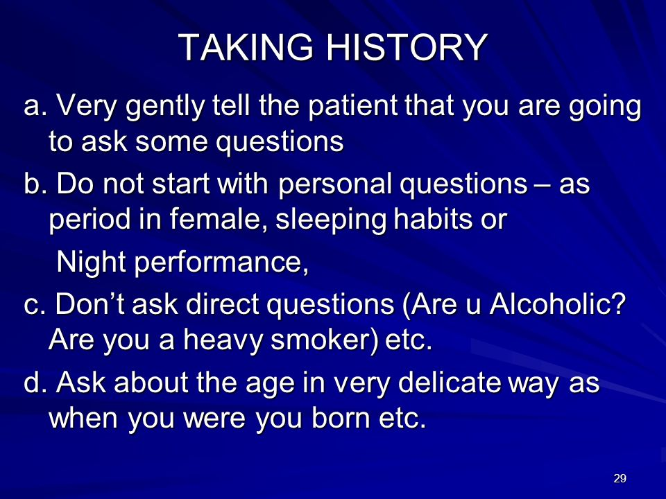 29 TAKING HISTORY a. Very gently tell the patient that you are going to ask some questions b. Do not start with personal questions – as period in fema