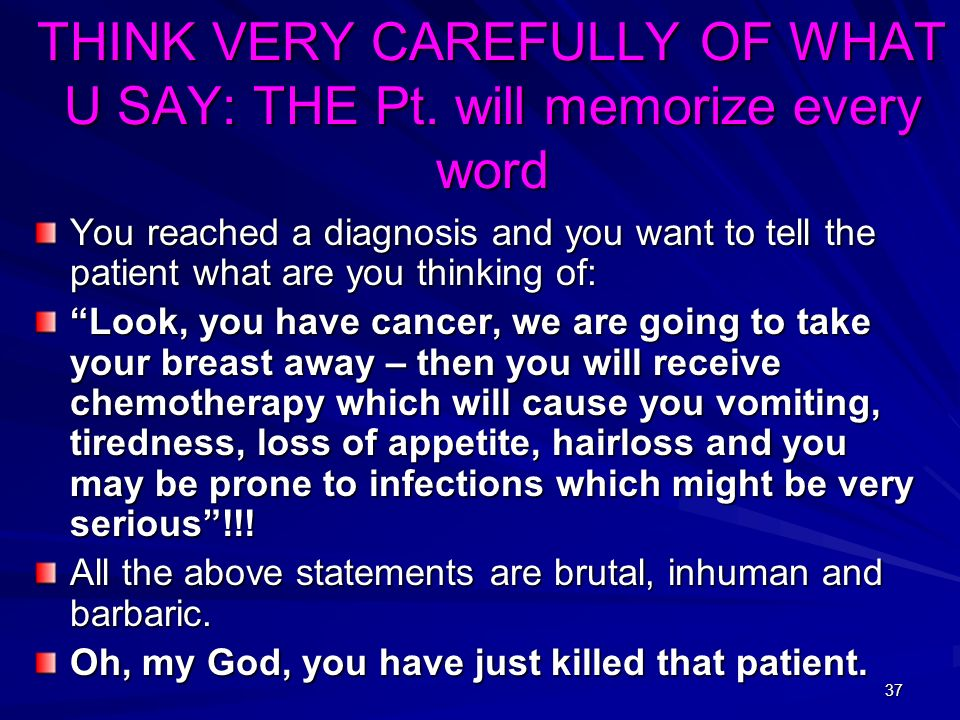 37 THINK VERY CAREFULLY OF WHAT U SAY: THE Pt. will memorize every word You reached a diagnosis and you want to tell the patient what are you thinking
