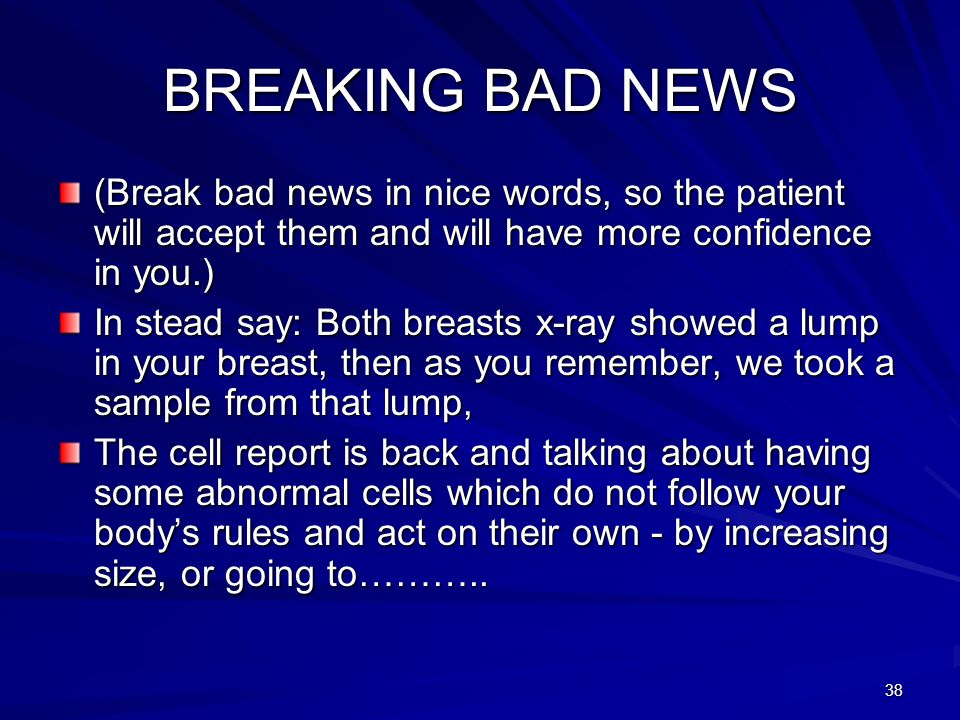 38 BREAKING BAD NEWS (Break bad news in nice words, so the patient will accept them and will have more confidence in you.) In stead say: Both breasts