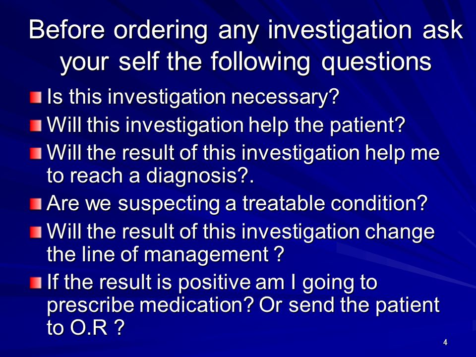 4 Before ordering any investigation ask your self the following questions Is this investigation necessary? Will this investigation help the patient? W