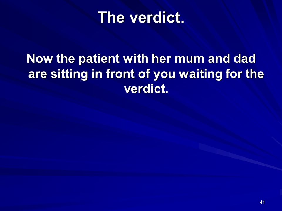 41 The verdict. Now the patient with her mum and dad are sitting in front of you waiting for the verdict.